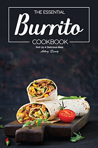The Essential Burrito Cookbook: Roll Up A Delicious Meal by [Anthony Boundy]