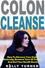Colon Cleanse: How To Cleanse Your Colon Naturally, Remove Tons Of Toxins, And Get Your Health Back!