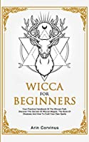 Wicca For Beginners: Your Practical Handbook of The Wiccan Path. Discover the Secrets of Wiccan Magick and Spells and How to craft Your Book of Shadows.