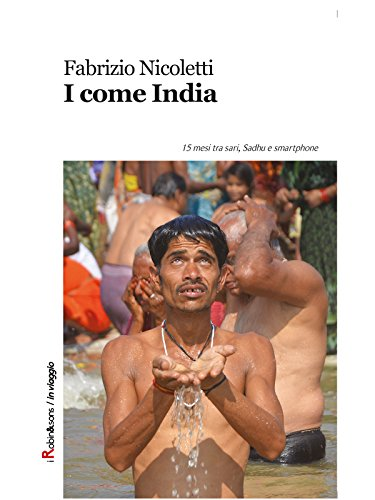 I come India: 15 mesi tra sari, Sadhu e smartphone (Robin&sons)
