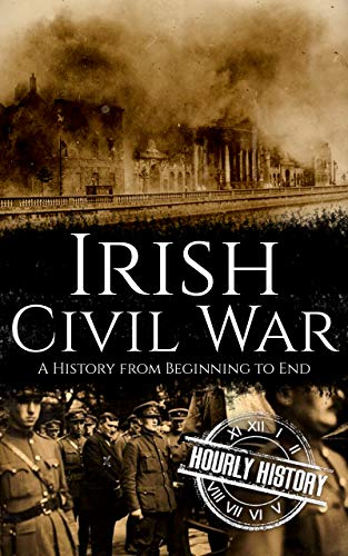 Irish Civil War: A History from Beginning to End (Irish History Book 5)