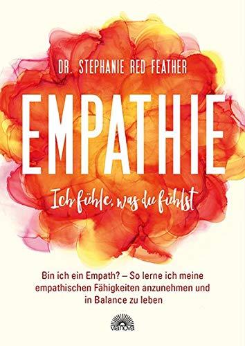 Empathie – Ich fühle, was du fühlst: Bin ich ein Empath? So lerne ich meine empathischen Fähigkeiten anzunehmen und in Balance zu leben