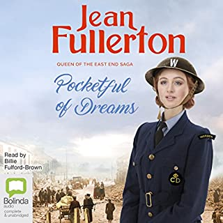 Pocketful of Dreams     The Brogans of the East End, Book 1              Written by:                                                                                                                                 Jean Fullerton                               Narrated by:                                                                                                                                 Billie Fulford-Brown                      Length: 12 hrs and 15 mins     2 ratings     Overall 4.5