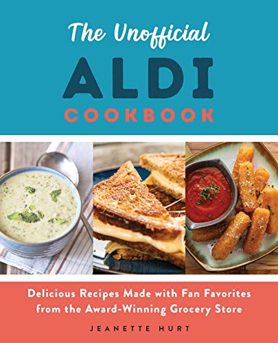 The Unofficial ALDI Cookbook: Delicious Recipes Made with Fan Favorites from the...