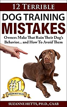 12 Terrible Dog Training Mistakes Owners Make That Ruin Their Dog's Behavior...And How To Avoid Them by [Suzanne Hetts]