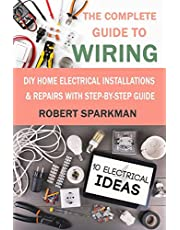 The Complete Guide to Wiring: DIY Home Electrical Installations & Repairs with Step-by-Step Guide