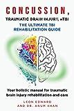 CONCUSSION, TRAUMATIC BRAIN INJURY, MILD TBI ULTIMATE REHABILITATION GUIDE: Your holistic manual for traumatic brain injury rehabilitation and care | TBI ... with Safety Rehabilitation and Home Care)