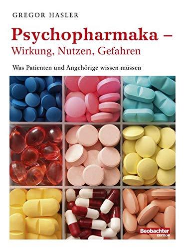 Psychopharmaka - Wirkung, Nutzen, Gefahren: Was Patienten und Angehörige wissen müssen