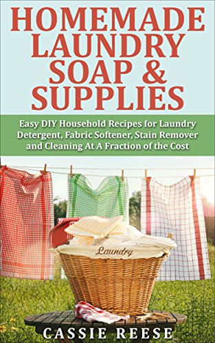Homemade Laundry Soap amp Supplies: Easy DIY Household Recipes for Laundry Detergent Fabric Softener Stain Remover and Cleaning At A Fraction of the Cost