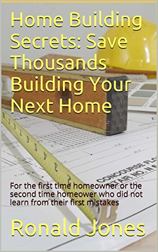 Home Building Secrets: Save Thousands Building Your Next Home: For the first time homeowner or the second time homeower who did not learn from their first mistakes by [Ronald Jones]