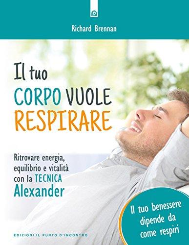 Il tuo corpo vuole respirare. Ritrovare energia, equilibrio e vitalità con la Tecnica Alexander. Il tuo benessere dipende da come respiri. Nuova ediz.
