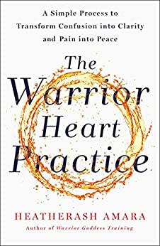 The Warrior Heart Practice: A Simple Process to Transform Confusion into Clarity and Pain into Peace (A Warrior Goddess Book) by [HeatherAsh Amara]