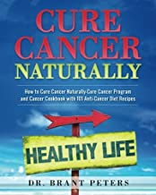 Cure Cancer Naturally: How to Cure Cancer Naturally - Cure Cancer Program and Cancer Cookbook with 101 Anti Cancer Diet Recipes (Volume 1)