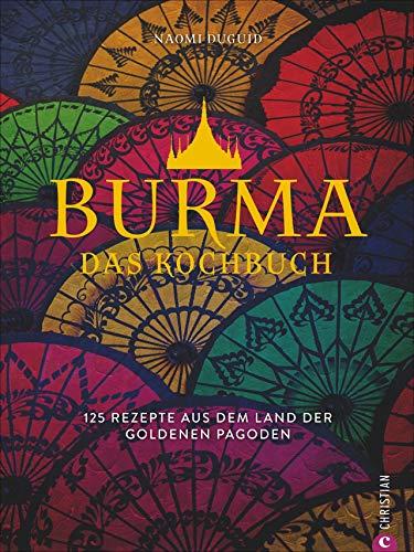 Burma. Das Kochbuch. 80 traditionelle Rezepte von Mohinga über Shan-Nudeln und Curry bis hin zu süßen Köstlichkeiten. Gespickt mit faszinierenden ... 125 Rezepte aus dem Land der goldenen Pagoden