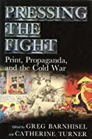 Pressing the Fight: Print, Propaganda, and the Cold War (Studies in Print Culture and the History of the Book)