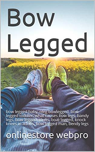 Bow Legged: bow legged baby, oleg  bowlegged, bow legged toddler, what causes bow legs, bandy legs, bow legged adults, boat legged, knock knees in adults, bow legged man, bendy legs (English Edition)