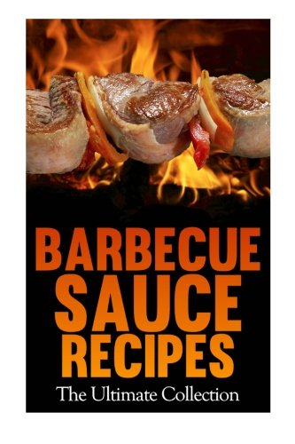 Barbecue Sauce Recipes: The Ultimate Collection: Over 50 Delicious & Best Selling Recipes