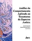 Análise do Comportamento Aplicada ao Transtorno do Espectro Autista (Volume 1)