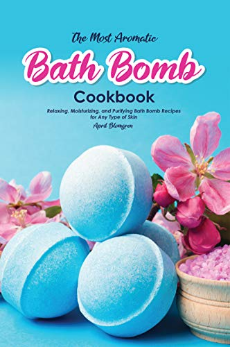 The Most Aromatic Bath Bomb Book: Relaxing, Moisturizing, and Purifying Bath Bomb Recipes for Any Type of Skin (English Edition)