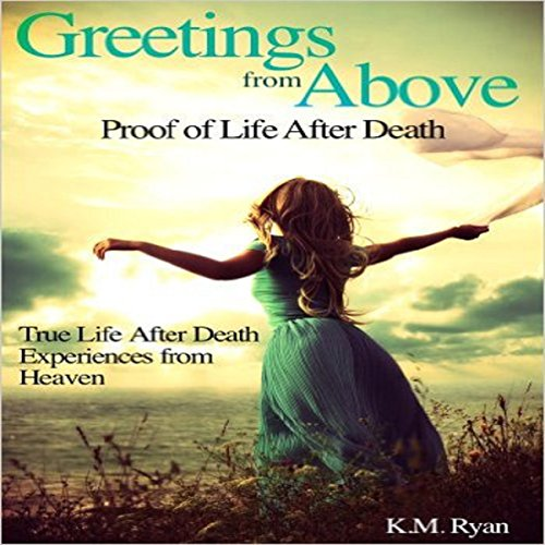 Greetings from Above     Proof of Life After Death              By:                                                                                                                                 K. M. Ryan                               Narrated by:                                                                                                                                 Daniel Galvez II                      Length: 2 hrs and 33 mins     Not rated yet     Overall 0.0