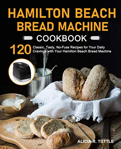 Hamilton Beach Bread Machine Cookbook: 120 Classic, Tasty, No-Fuss Recipes for Your Daily Cravings with Your Hamilton Beach Bread Machine