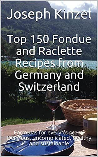 Top 150 Fondue and Raclette Recipes from Germany and Switzerland: Formulas for every concern. Delicious, uncomplicated, healthy and sustainable (English Edition)