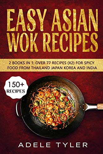 Easy Asian Wok Recipes: 2 Books In 1: Over 150 Dishes For Spicy Food From Thailand Japan Korea and India