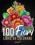 100 Fiori - Libro da colorare per Adulti: Più di 100 pagine da colorare con bellissimi fi...