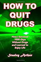 How To Quit Drugs: How I Survived 1000 Days Without Drugs and Learned to Enjoy Life (Festival Addict) (Volume 1)