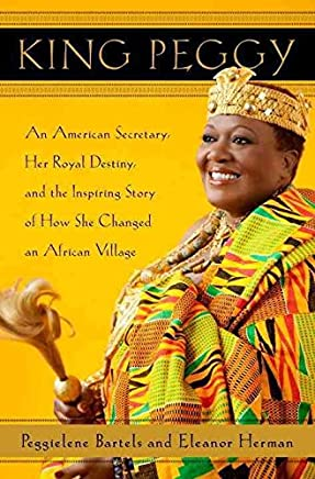 [King Peggy: An American Secretary, Her Royal Destiny, and the Inspiring Story of How She Changed an African Village] (By: Peggielene Bartels) [published: April, 2012]