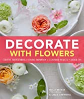 Decorate With Flowers: Creative Arrangements * Styling Inspiration * Container Projects * Design Tips