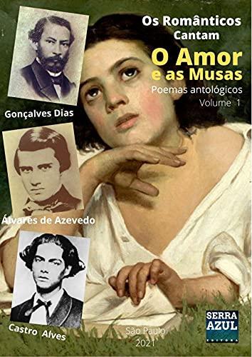 Os Românticos Cantam o Amor e as Musas - Volume 1: Poemas Antológicos (Portuguese Edition)
