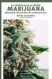 La Coltivazione della Marijuana: Autoprodurre Marijuana per uso personale. Manuale Illustrato di...