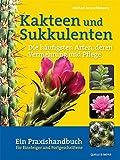 Kakteen und Sukkulenten - Die häufigsten Arten, deren Vermehrung und Pflege: Ein Praxishandbuch für Einsteiger und Fortgeschrittene: Ein Praxisbuch für Einsteiger und Fortgeschrittene
