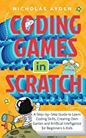 Coding Games in Scratch: A Step-by-Step Guide to Learn Coding Skills, Creating Own Games and Artificial Intelligence for Beginners & Kids