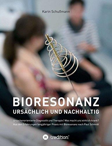 Bioresonanz - ursächlich und nachhaltig: Ursachenorientierte Diagnostik und Therapie. Was macht uns wirklich krank. Aus den Erfahrungen langjähriger Praxis mit Bioresonanz nach Paul Schmidt.