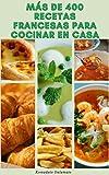 Más De 400 Emocionante Recetas Francesas Para Cocinar En Casa : Recetas Para Sopas, Ensaladas, Verduras, Granos, Pescado, Pollo, Carne, Pato, Ternera, Ternera, Cerdo, Cordero, Postres Y Más
