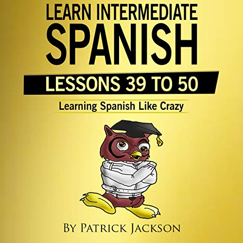 Learn Intermediate Spanish (Lessons 39 to 50): Learning Spanish Like Crazy Level 2                   By:                                                                                                                                 Patrick Jackson                               Narrated by:                                                                                                                                 Jose Rivera,                                                                                        Juan Martinez,                                                                                        Jessica Ramos                      Length: 5 hrs and 39 mins     Not rated yet     Overall 0.0