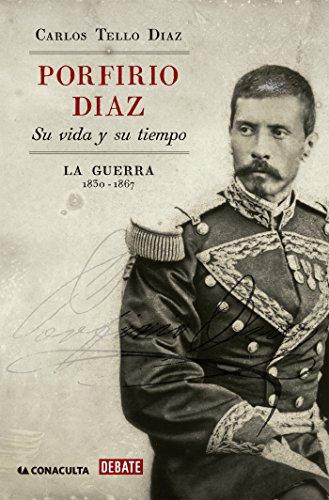 Porfirio Díaz. Su vida y su tiempo I: La guerra: 1830-1867