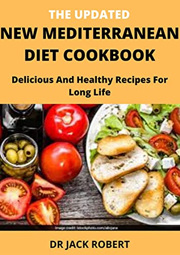 THE UPDATED NEW MEDITERRANEAN DIET COOKBOOK: Delicious And Healthy Recipes For Long Life