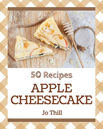 50 Apple Cheesecake Recipes: Save Your Cooking Moments with Apple Cheesecake Cookbook!