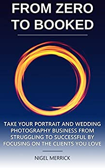Zero To Booked: Take Your Portrait And Wedding Photography Business From Struggling To Successful By Focusing On The Clients You Love by [Nigel Merrick]