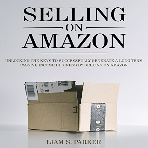 Selling on Amazon: Unlocking the Secrets to Successfully Generate a Long-Term Passive Income Business by Selling on Amazon audiobook cover art
