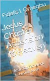 Jesus Christ's Ascension to Heaven: Jesus Christ Went to Heave Alive (Our Lord Jesus Christ Book 16) (English Edition)