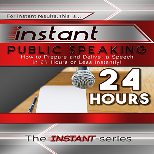 Instant Public Speaking: How to Prepare and Deliver a Speech in 24 Hours or Less Instantly! audiobook cover art