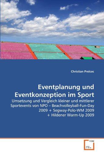 Eventplanung und Eventkonzeption im Sport: Umsetzung und Vergleich kleiner und mittlerer Sportevents von NPO ? Beachvolleyball-Fun-Day 2009 + Segway-Polo-WM 2009 + Hildener Warm-Up 2009