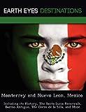 Monterrey and Nuevo Leon, Mexico: Including its History, The Santa Lucia Riverwalk,  Barrio Antiguo, The Cerro de la Silla, and More [Idioma Inglés]