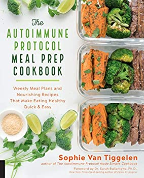 The Autoimmune Protocol Meal Prep Cookbook  Weekly Meal Plans and Nourishing Recipes That Make Eating Healthy Quick & Easy