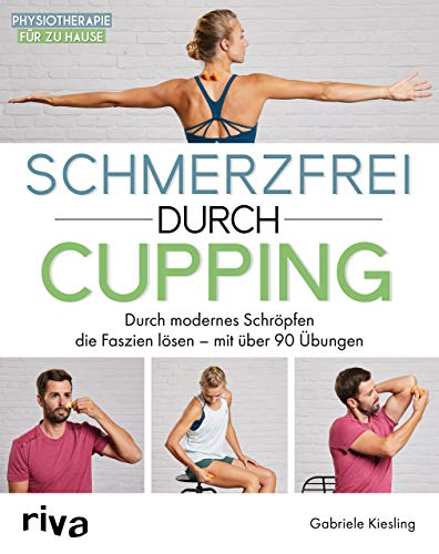Schmerzfrei durch Cupping: Durch modernes Schröpfen die Faszien lösen – mit über 90 Übungen