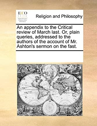 An appendix to the Critical review of March last. Or, plain queries, addressed to the authors of the account of Mr. Ashtons sermon on the fast. by See Notes Multiple Contributors (2010-06-10)